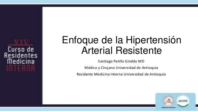 Enfoque de la Hipertensión    Arterial Resistente               Santiago Patiño Giraldo MD       Médico y Cirujano Univers...
