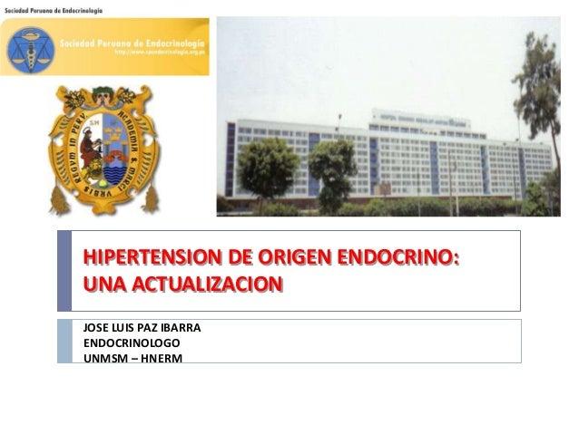 HIPERTENSION DE ORIGEN ENDOCRINO: UNA ACTUALIZACION JOSE LUIS PAZ IBARRA ENDOCRINOLOGO UNMSM – HNERM