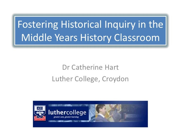 Fostering Historical Inquiry in the Middle Years History Classroom           Dr Catherine Hart        Luther College, Croy...