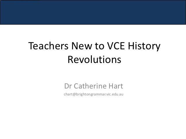 Teachers New to VCE History        Revolutions       Dr Catherine Hart       chart@brightongrammar.vic.edu.au