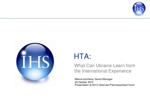 HTA: What Can Ukraine Learn from the International Experience Milena Izmirlieva, Senior Manager 29 October 2013 Presentati...