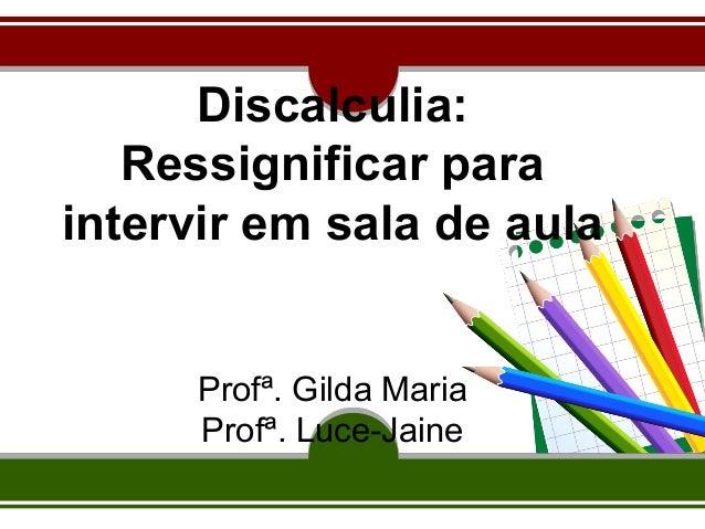 Discalculia:  Ressignificar para  intervir em sala de aula  Profª. Gilda Maria  Profª. Luce-Jaine