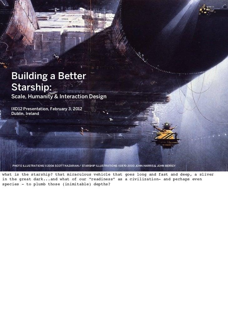 Building a Better   Starship:   Scale, Humanity & Interaction Design   IXD12 Presentation, February 3, 2012   Dublin, Irel...
