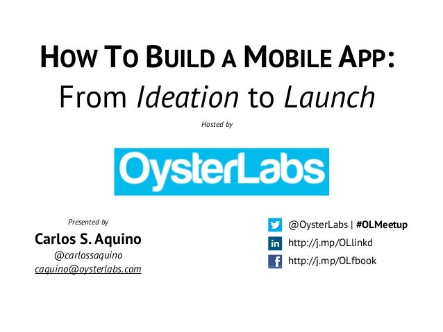 HOW TO BUILD A MOBILE APP: From Ideation to Launch Hosted by http://j.mp/OLfbook @OysterLabs | #OLMeetup http://j.mp/OLlin...