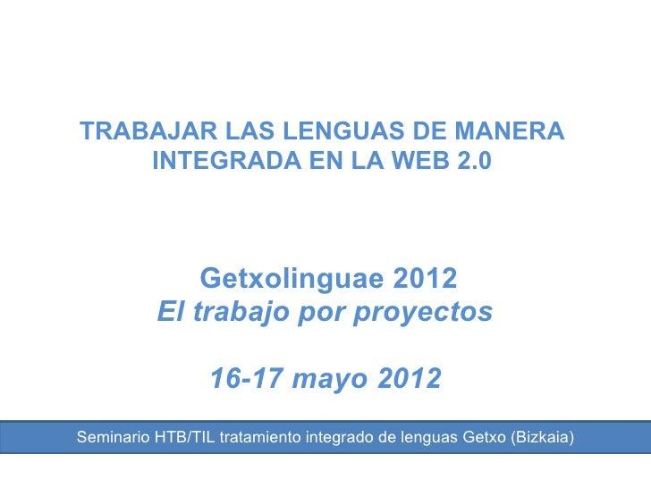TRABAJAR LAS LENGUAS DE MANERA    INTEGRADA EN LA WEB 2.0              Getxolinguae 2012          El trabajo por proyectos...