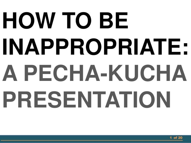 1 of 20 HOW TO BE INAPPROPRIATE: A PECHA-KUCHA PRESENTATION