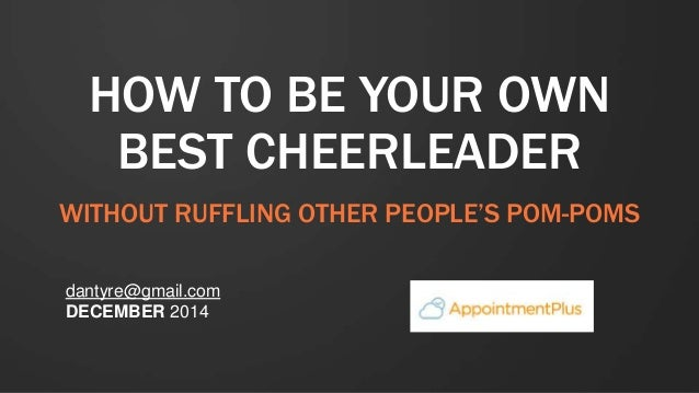 HOW TO BE YOUR OWN BEST CHEERLEADER WITHOUT RUFFLING OTHER PEOPLE'S POM-POMS dantyre@gmail.com DECEMBER 2014 NOVEMBER 2014
