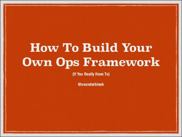 How To Build Your Own Ops Framework (If You Really Have To) ! @svanderbleek