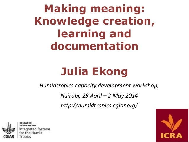 Making meaning: Knowledge creation, learning and documentation Julia Ekong Humidtropics capacity development workshop, Nai...