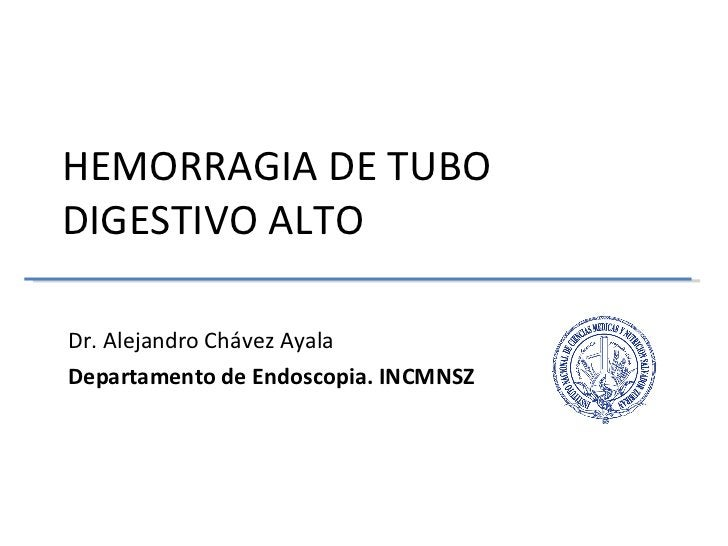 HEMORRAGIA DE TUBO DIGESTIVO ALTO  Dr. Alejandro Chávez Ayala Departamento de Endoscopia. INCMNSZ