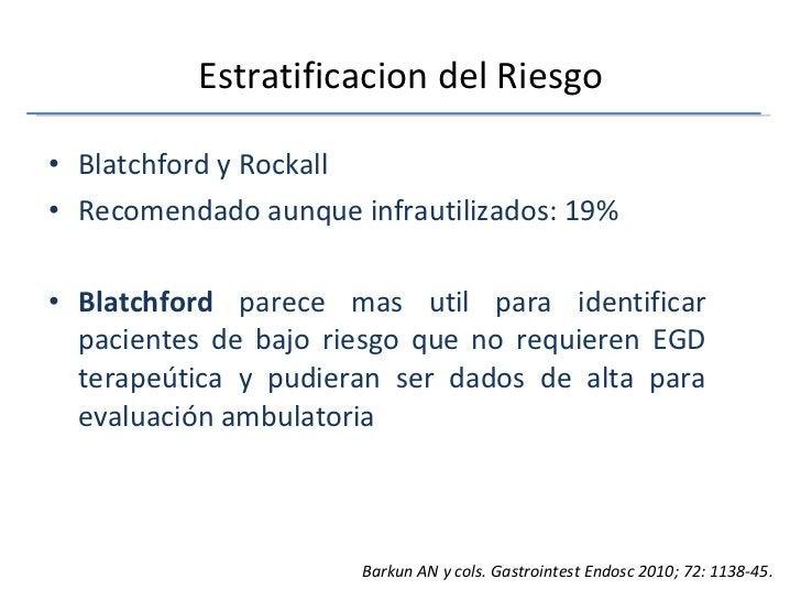 Estratificacion del Riesgo <ul><li>Blatchford y Rockall </li></ul><ul><li>Recomendado aunque infrautilizados: 19% </li></u...