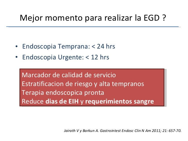 Mejor momento para realizar la EGD ?  <ul><li>Endoscopia Temprana: < 24 hrs </li></ul><ul><li>Endoscopia Urgente: < 12 hrs...