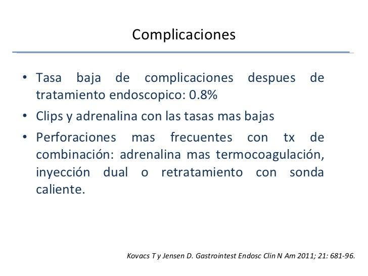 Complicaciones <ul><li>Tasa baja de complicaciones despues de tratamiento endoscopico: 0.8% </li></ul><ul><li>Clips y adre...