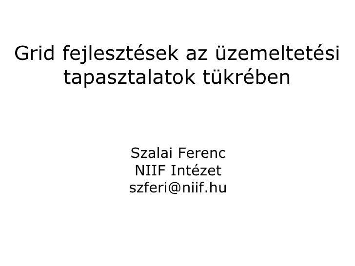Grid fejlesztések az üzemeltetési     tapasztalatok tükrében           Szalai Ferenc            NIIF Intézet           szf...