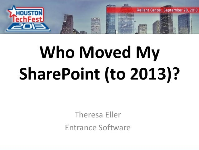 1 Who Moved My SharePoint (to 2013)? Theresa Eller Entrance Software