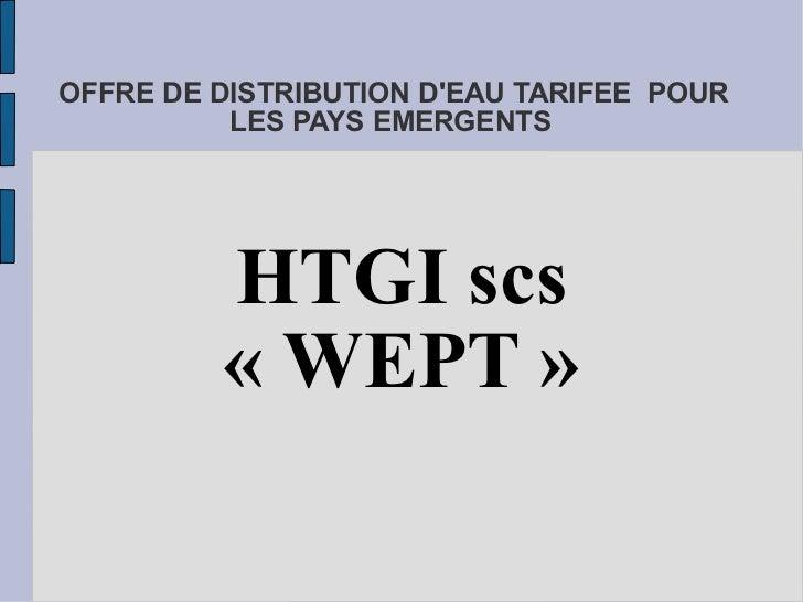 OFFRE DE DISTRIBUTION D'EAU TARIFEE  POUR LES PAYS EMERGENTS   HTGI scs «WEPT»