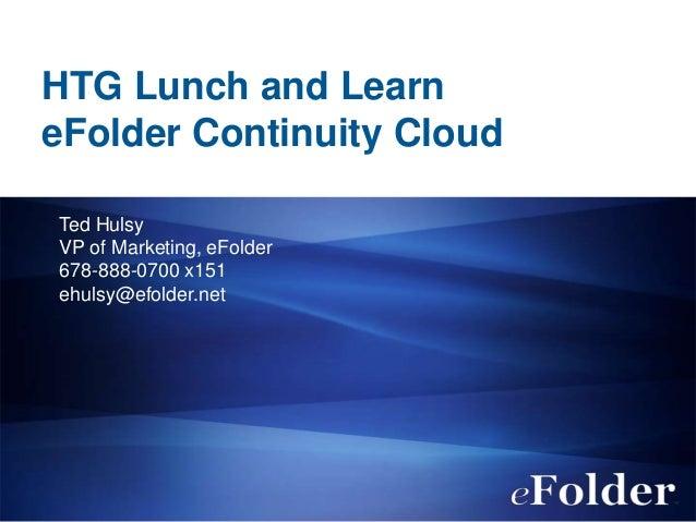 HTG Lunch and LearneFolder Continuity CloudTed HulsyVP of Marketing, eFolder678-888-0700 x151ehulsy@efolder.net