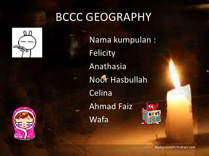 BCCC GEOGRAPHY.<br />Namakumpulan :<br />Felicity<br />Anathasia<br />NoorHasbullah<br />Celina<br />Ahmad Faiz<br />Wafa<...