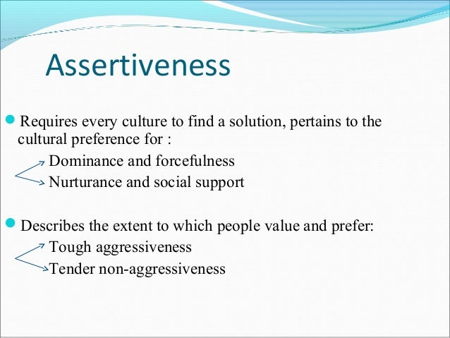 AssertivenessRequires every culture to find a solution, pertains to the  cultural preference for :       Dominance and fo...