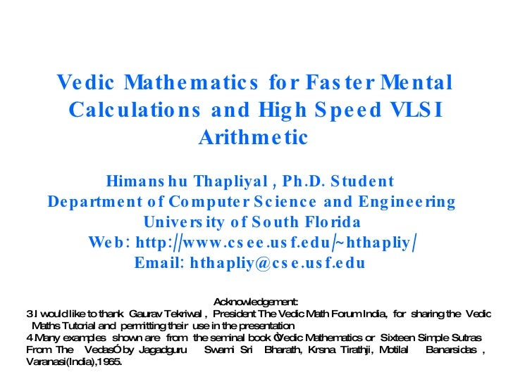 Vedic Mathematics for Faster Mental Calculations and High Speed VLSI Arithmetic Himanshu Thapliyal , Ph.D. Student  Depart...