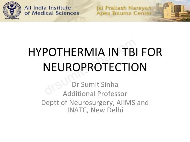 HYPOTHERMIA IN TBI FOR NEUROPROTECTION Dr Sumit Sinha Additional Professor Deptt of Neurosurgery, AIIMS and JNATC, New Del...
