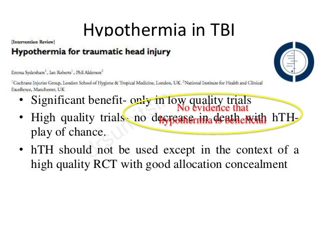 Hypothermia in TBI • 23 RCT- 1614 pts • Significant benefit- only in low quality trials • High quality trials- no decrease...