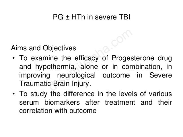 PG ± HTh in severe TBI Aims and Objectives • To examine the efficacy of Progesterone drug and hypothermia, alone or in com...