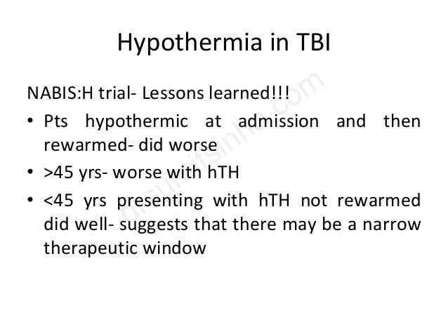 Hypothermia in TBI NABIS:H trial- Lessons learned!!! • Pts hypothermic at admission and then rewarmed- did worse • >45 yrs...