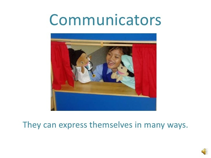 Communicators<br />They can express themselves in many ways.<br />