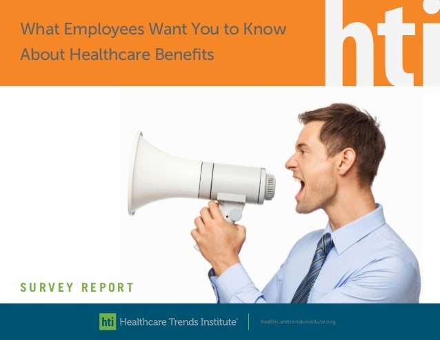 healthcaretrendsinstitute.org S U R V E Y R E P O R T What Employees Want You to Know About Healthcare Benefits