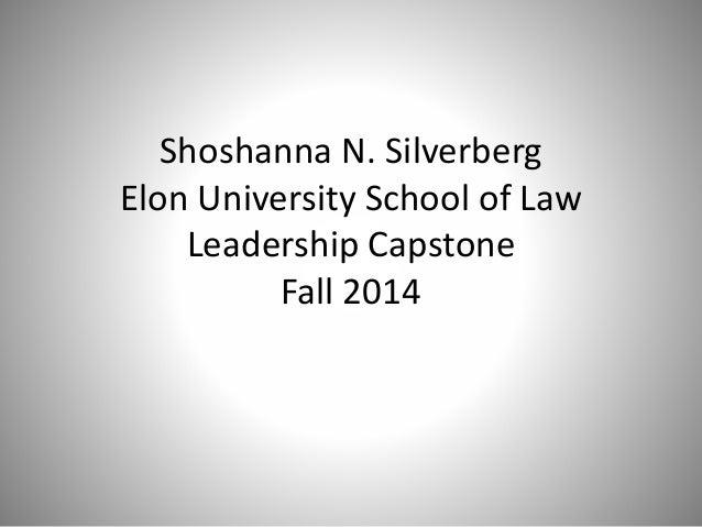 Shoshanna N. Silverberg Elon University School of Law Leadership Capstone Fall 2014