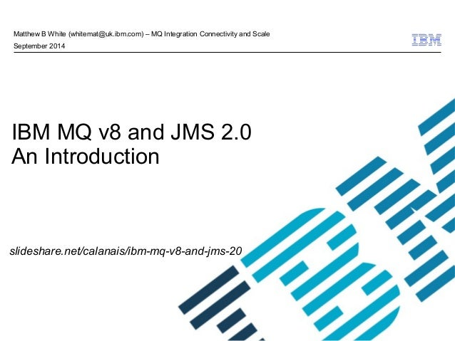 © 2009 IBM Corporation  Matthew B White (whitemat@uk.ibm.com) – MQ Integration Connectivity and Scale  September 2014  IBM...