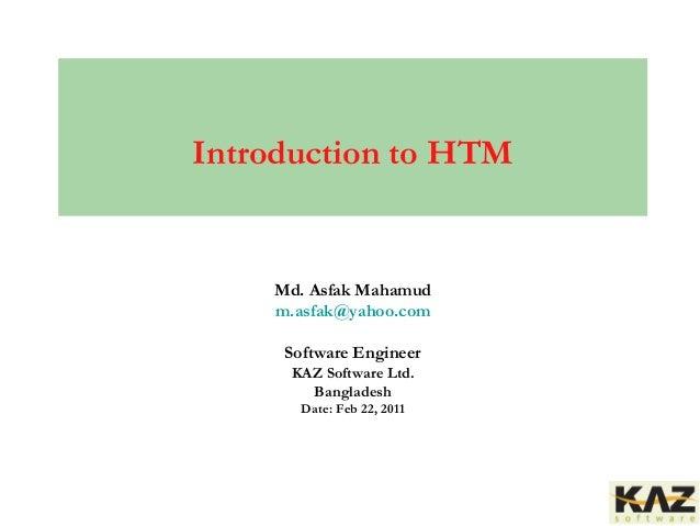 Md. Asfak Mahamud m.asfak@yahoo.com Software Engineer KAZ Software Ltd. Bangladesh Date: Feb 22, 2011 Introduction to HTM