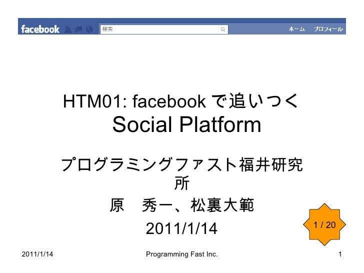 HTM01: facebook で追いつく   Social Platform プログラミングファスト福井研究所 原 秀一、松裏大範 2011/1/14 1 / 20