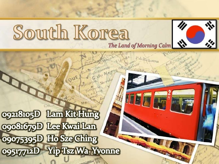 South Korea<br />The Land of Morning Calm<br />09218105D   Lam Kit Hung<br />09081679D  Lee KwaiLan<br />09075395D  Ho Sze...