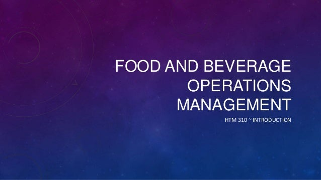 FOOD AND BEVERAGE OPERATIONS MANAGEMENT HTM 310 ~ INTRODUCTION