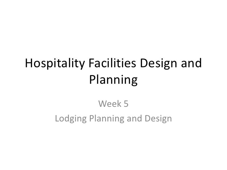 Hospitality Facilities Design and Planning<br />Week 5 <br />Lodging Planning and Design<br />