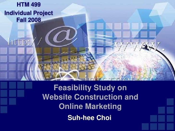 HTM 499 <br />Individual ProjectFall 2008<br />Feasibility Study on Website Construction and Online Marketing <br />Suh-he...