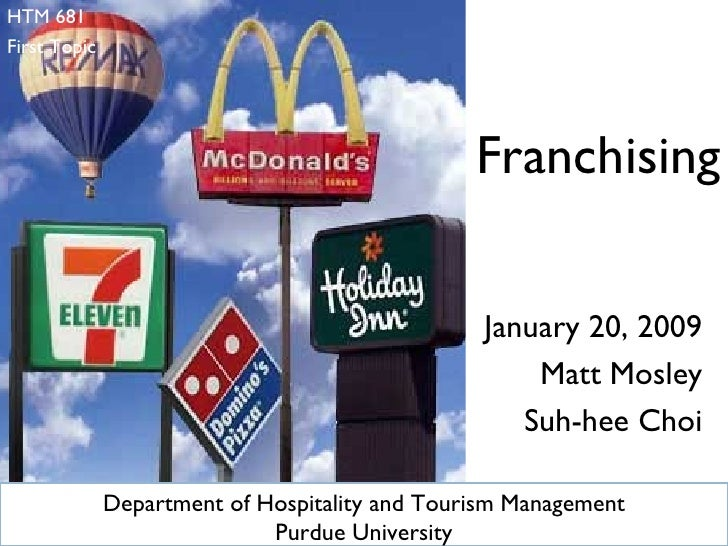 January 20, 2009 Matt Mosley Suh-hee Choi Franchising HTM 681 First Topic  Department of Hospitality and Tourism Managemen...