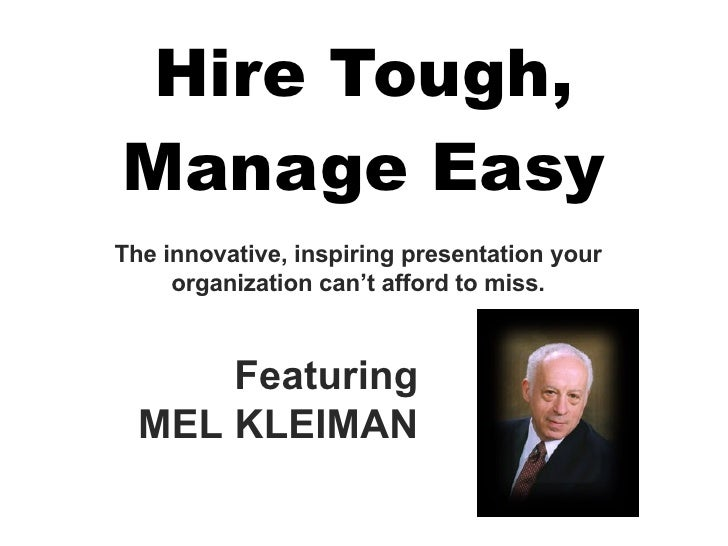 Hire Tough, Manage Easy Featuring MEL KLEIMAN The innovative, inspiring presentation your organization can't afford to miss.