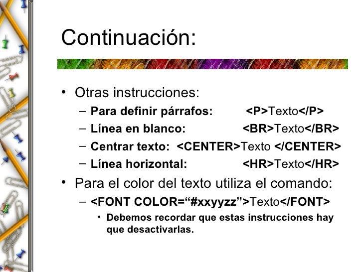 Continuaci ón: <ul><li>Otras instrucciones: </li></ul><ul><ul><li>Para definir p á rrafos:  <P> Texto </P> </li></ul></ul>...