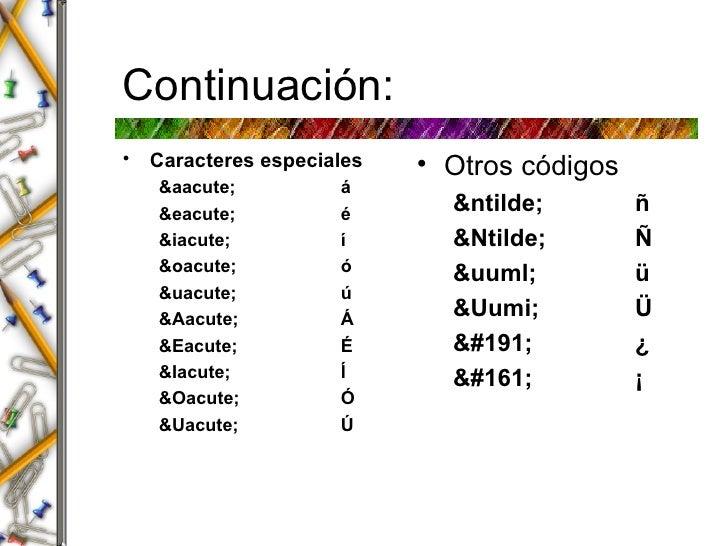 Continuaci ón: <ul><li>Caracteres especiales </li></ul><ul><ul><li>&aacute; á </li></ul></ul><ul><ul><li>&eacute; é </li><...