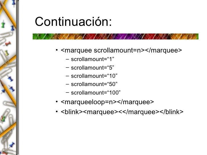 "Continuaci ón: <ul><ul><ul><li><marquee scrollamount=n></marquee> </li></ul></ul></ul><ul><ul><ul><ul><li>scrollamount=""1""..."