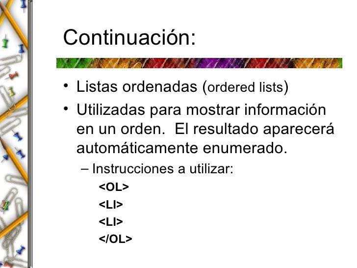 Continuaci ón: <ul><li>Listas ordenadas ( ordered lists ) </li></ul><ul><li>Utilizadas para mostrar información en un orde...