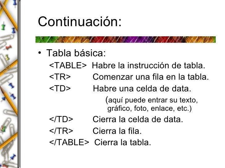 Continuaci ón: <ul><li>Tabla básica: </li></ul><ul><ul><li><TABLE>  Habre la instrucción de tabla. </li></ul></ul><ul><ul>...