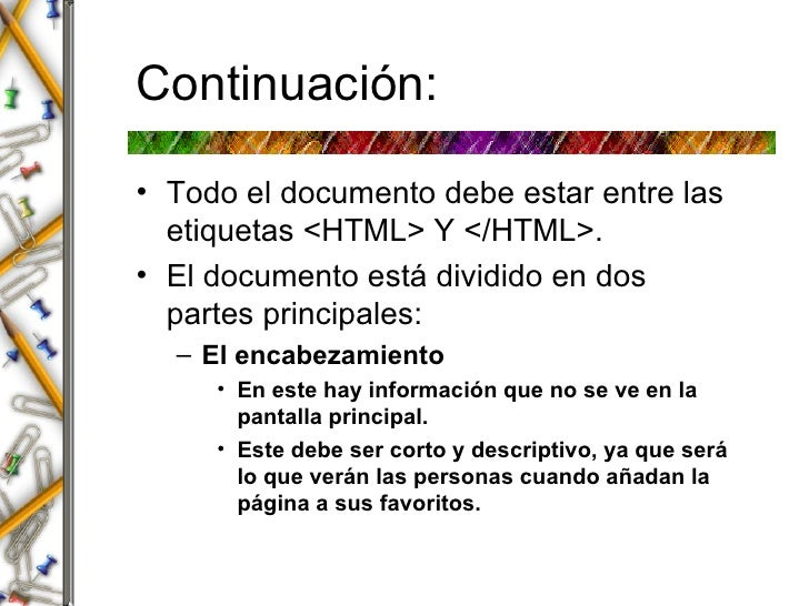 Continuaci ón: <ul><li>Todo el documento debe estar entre las etiquetas <HTML> Y </HTML>. </li></ul><ul><li>El documento e...