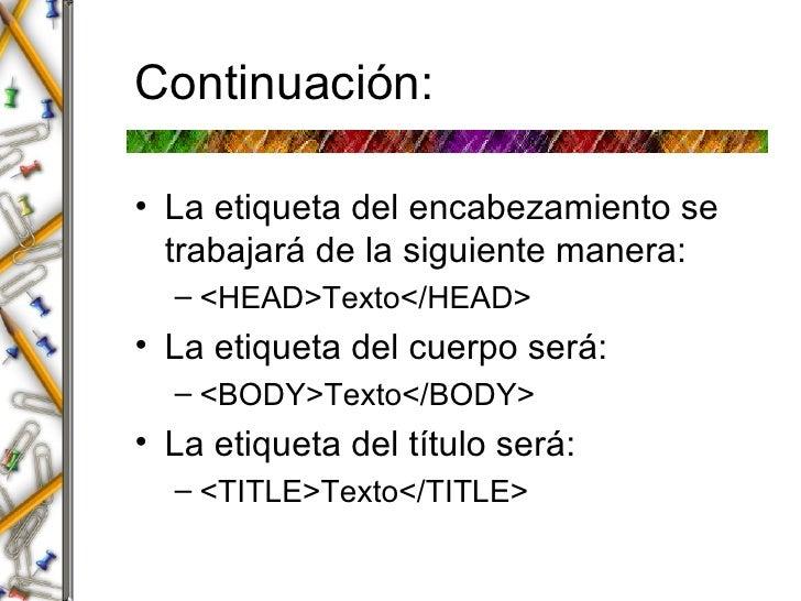 Continuaci ón: <ul><li>La etiqueta del encabezamiento se trabajar á  de la siguiente manera: </li></ul><ul><ul><li><HEAD>T...