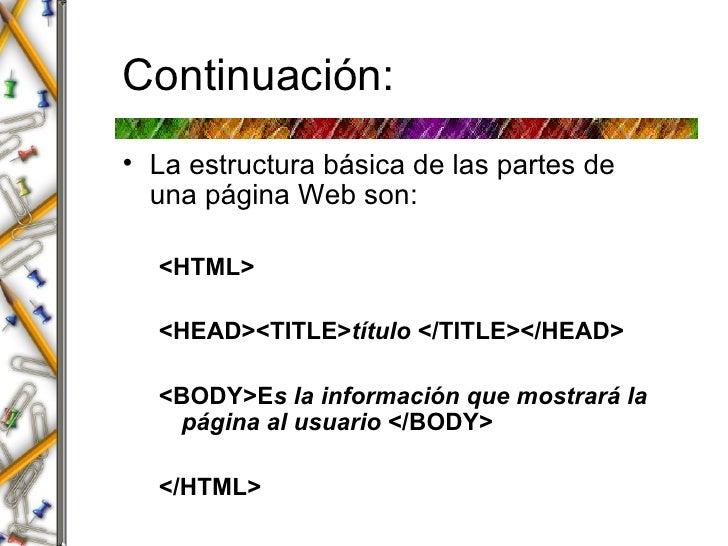 Continuaci ón: <ul><li>La estructura b á sica de las partes de una p á gina Web son: </li></ul><ul><ul><li><HTML> </li></u...