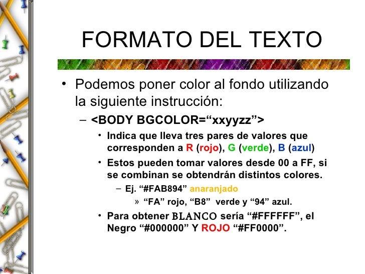 FORMATO DEL TEXTO <ul><li>Podemos poner color al fondo utilizando la siguiente instrucci ó n: </li></ul><ul><ul><li><BODY ...