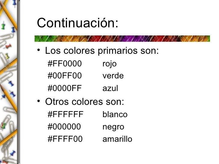 Continuaci ón: <ul><li>Los colores primarios son: </li></ul><ul><ul><li>#FF0000 rojo </li></ul></ul><ul><ul><li>#00FF00 ve...
